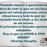 """""""Cuando empecé a quererme me liberé de todo lo que no era bueno para mi salud: personas, cosas, situaciones y todo lo que me empujaba hacia abajo y me alejaba de mi mismo. Al principio lo llamaba egoísmo saludable. Hoy sé que es amor a uno mismo"""" Charles Chaplin."""
