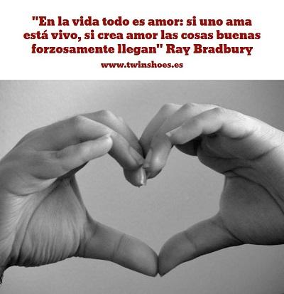 En la vida todo es amor si uno ama está vivo, si crea amor las cosas buenas forzosamente llegan Ray Bradbury