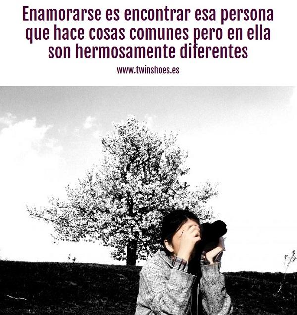 Enamorarse es encontrar esa persona que hace cosas comunes pero en ella son hermosamente diferentes.