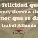 """""""La felicidad que se vive, deriva del amor que se da"""" Isabel Allende."""
