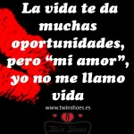 """La vida te da muchas oportunidades, pero """"mi amor"""", yo no me llamo vida."""