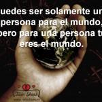 Puedes ser solamente una persona para el mundo, pero para una persona tú eres el mundo.