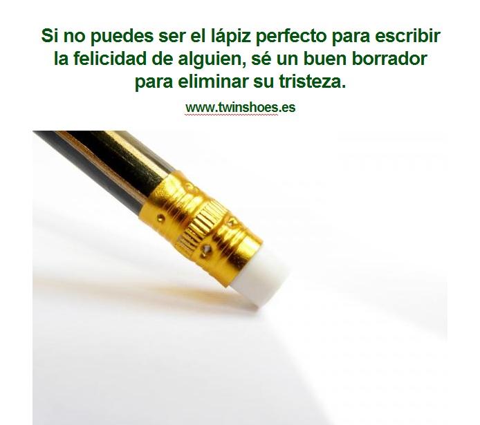 Si no puedes ser el lápiz perfecto para escribir la felicidad de alguien, sé un buen borrador para eliminar su tristeza.