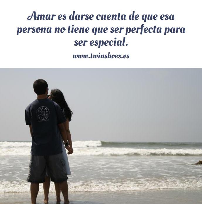 Amar es darse cuenta de que esa persona no tiene que ser perfecta para ser especial