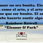 """""""Eleanor no era bonita. Eleanor era como el arte, y el arte no tiene que ser bonito. El arte, debe hacerte sentir algo."""" Rainbow Rowell."""