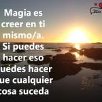 Magia es creer en ti mismo/a. Si puedes hacer eso puedes hacer que cualquier cosa suceda.